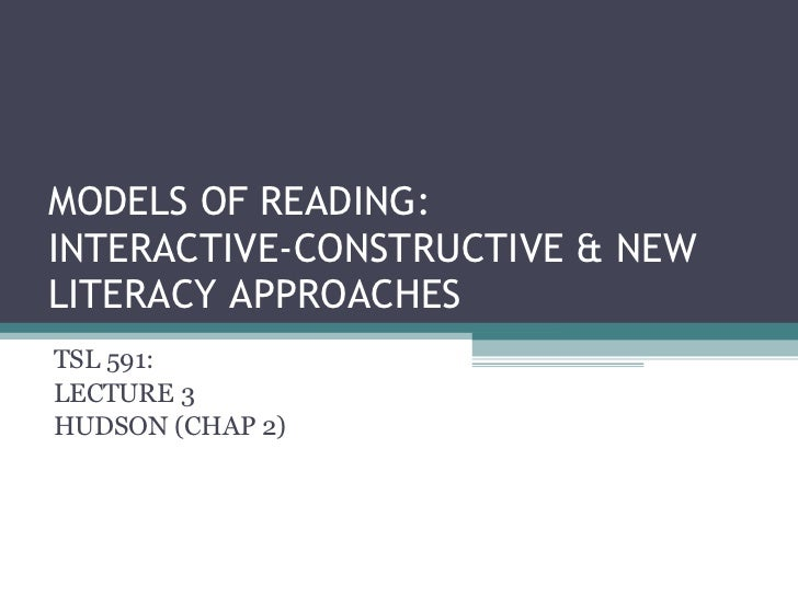 MODELS OF READING: INTERACTIVE-CONSTRUCTIVE & NEW LITERACY APPROACHES TSL 591: LECTURE 3 HUDSON (CHAP 2)