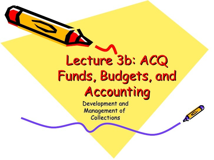 Lecture 3b: ACQ Funds, Budgets, and Accounting Development and Management of  Collections