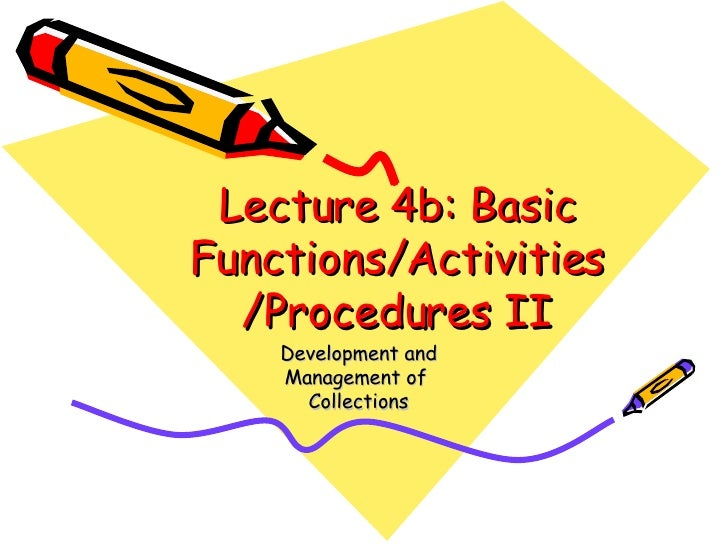 Lecture 4b: Basic Functions/Activities/Procedures II Development and Management of  Collections