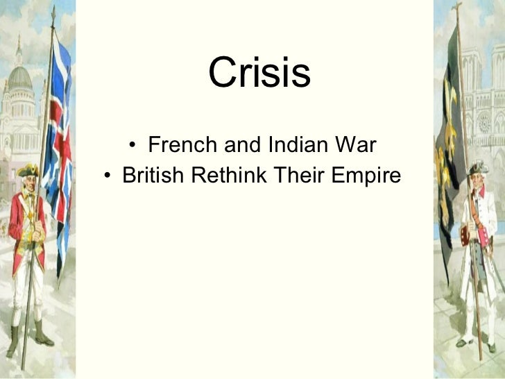 Crisis <ul><li>French and Indian War </li></ul><ul><li>British Rethink Their Empire </li></ul>