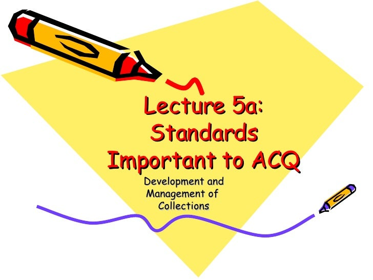 Lecture 5a: Standards Important to ACQ Development and Management of  Collections