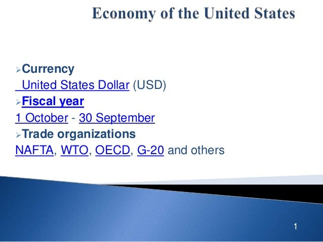Currency  United States Dollar (USD) Fiscal year 1 October - 30 September Trade organizations NAFTA, WTO, OECD, G-20 an...