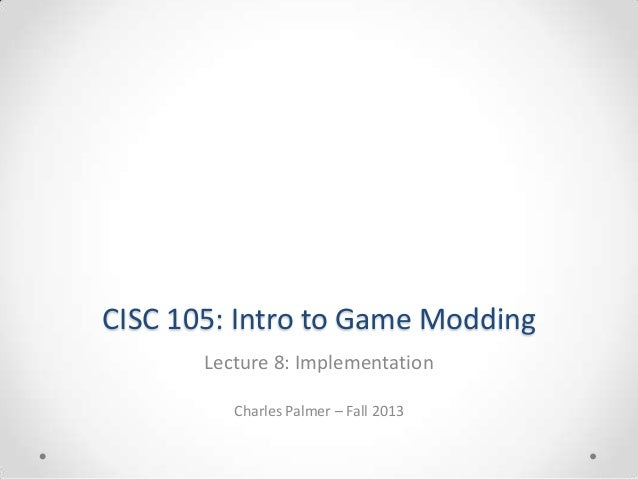 CISC 105: Intro to Game Modding Lecture 8: Implementation Charles Palmer – Fall 2013