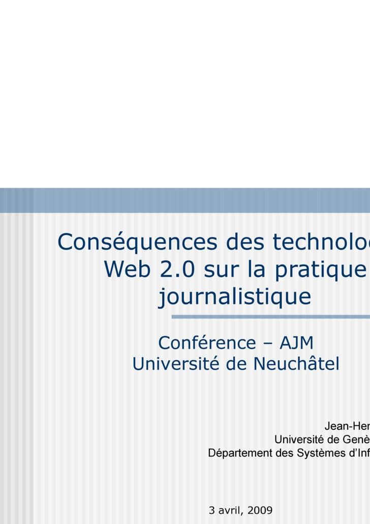 Conséquences des technologies Web 2.0 sur la pratique journalistique 3 avril, 2009 Conférence – AJM Université de Neuchâte...