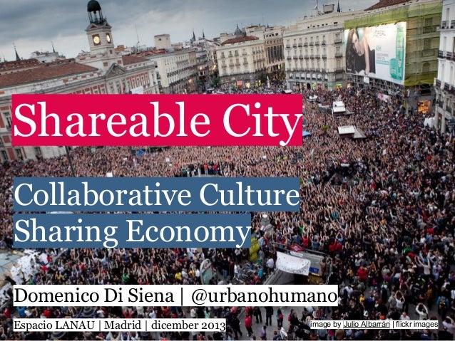 Shareable City Collaborative Culture Sharing Economy Domenico Di Siena | @urbanohumano Espacio LANAU | Madrid | dicember 2...