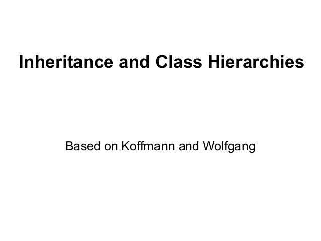 Inheritance and Class Hierarchies  Based on Koffmann and Wolfgang