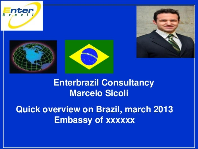 Enterbrazil Consultancy Marcelo Sicoli Quick overview on Brazil, march 2013 Embassy of xxxxxx