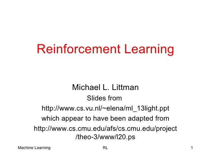 Reinforcement Learning Michael L. Littman Slides from  http://www.cs.vu.nl/~elena/ml_13light.ppt which appear to have been...