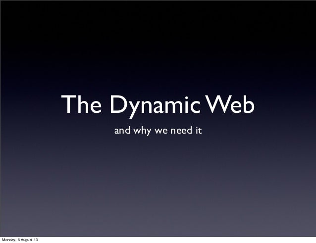 The Dynamic Web and why we need it Monday, 5 August 13