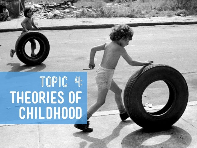 TOPIC 4:THEORIES OF CHILDHOOD