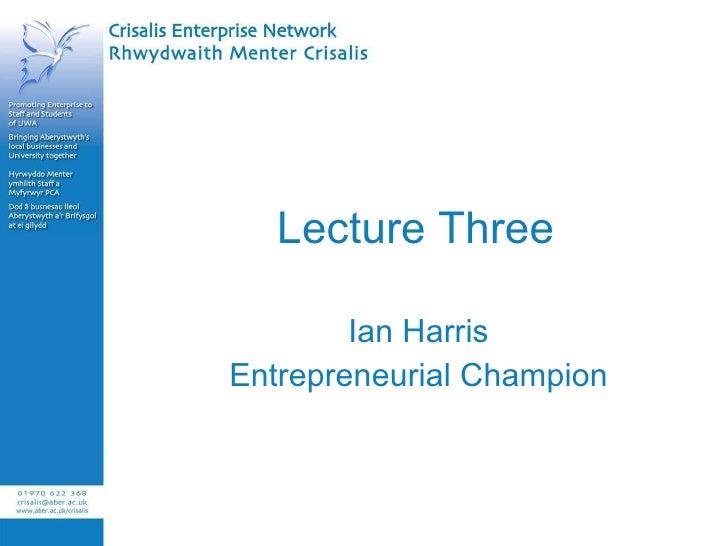 Lecture Three Ian Harris Entrepreneurial Champion