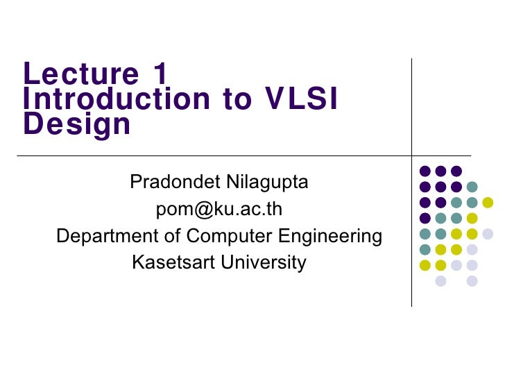 Lecture 1 Introduction to VLSI Design Pradondet Nilagupta [email_address] Department of Computer Engineering Kasetsart Uni...