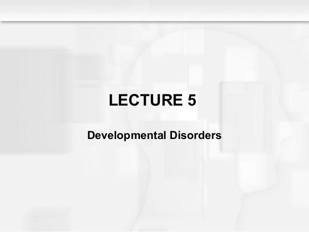 LECTURE 5 Developmental Disorders