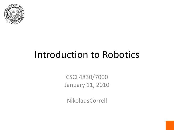 Introduction to Robotics<br />CSCI4830/7000<br />January 11, 2010<br />NikolausCorrell<br />