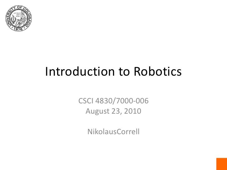 Introduction to Robotics<br />CSCI 4830/7000-006<br />August 23, 2010<br />NikolausCorrell<br />
