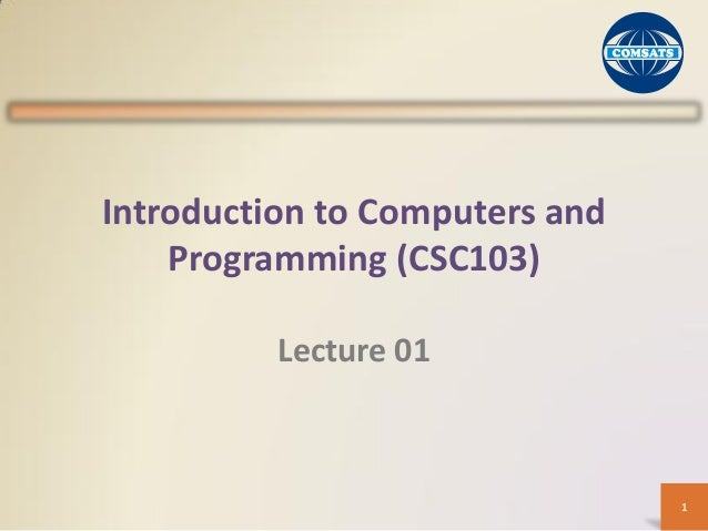 Introduction to Computers and Programming (CSC103) Lecture 01 1
