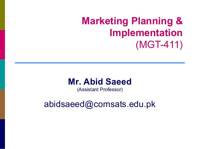 Marketing Planning & Implementation (MGT-411)  Mr. Abid Saeed (Assistant Professor)  abidsaeed@comsats.edu.pk
