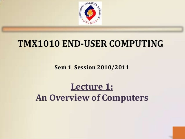 TMX1010 END-USER COMPUTING       Sem 1 Session 2010/2011          Lecture 1:   An Overview of Computers