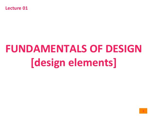 1	    FUNDAMENTALS	   OF	   DESIGN	    [design	   elements]	    Lecture	   01