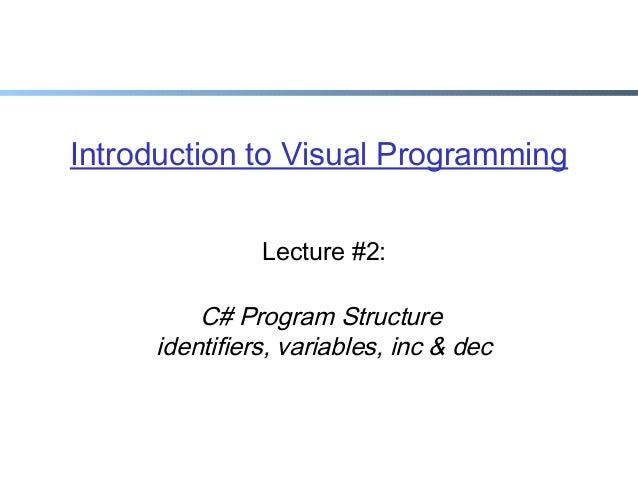 Introduction to Visual Programming Lecture #2:  C# Program Structure identifiers, variables, inc & dec