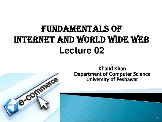 Fundamentals ofInternet and World Wide Web         Lecture 02                         By:                     Khalid Khan ...