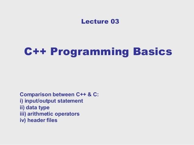 Lecture 03 C++ Programming BasicsComparison between C++ & C:i) input/output statementii) data typeiii) arithmetic operator...
