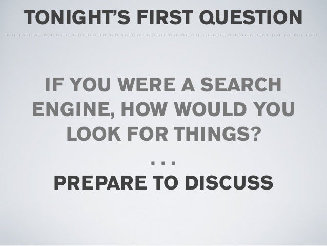 TONIGHT'S FIRST QUESTION IF YOU WERE A SEARCH ENGINE, HOW WOULD YOU LOOK FOR THINGS? . . . PREPARE TO DISCUSS