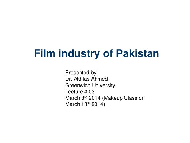Film industry of Pakistan Presented by: Dr. Akhlas Ahmed Greenwich University Lecture # 03 March 3rd 2014 (Makeup Class on...
