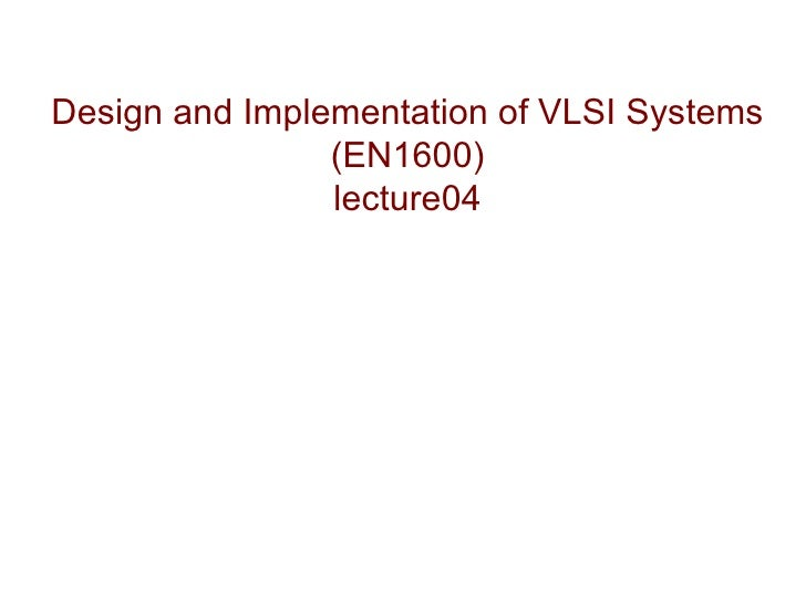 Design and Implementation of VLSI Systems                (EN1600)                lecture04