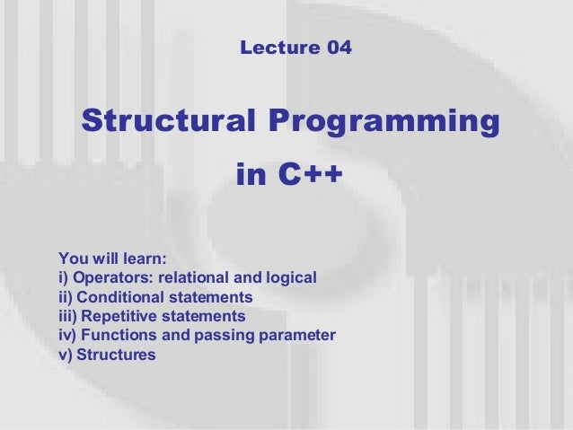 Lecture 04  Structural Programming                      in C++You will learn:i) Operators: relational and logicalii) Condi...