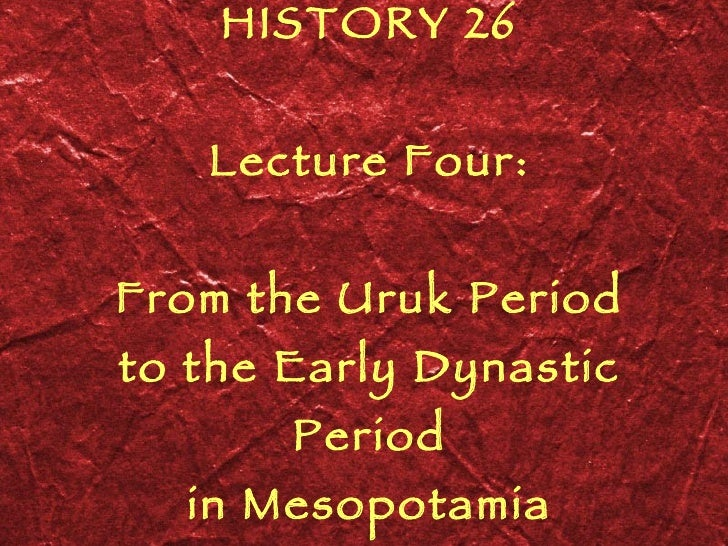 HISTORY 26 Lecture Four: From the Uruk Period to the Early Dynastic Period in Mesopotamia