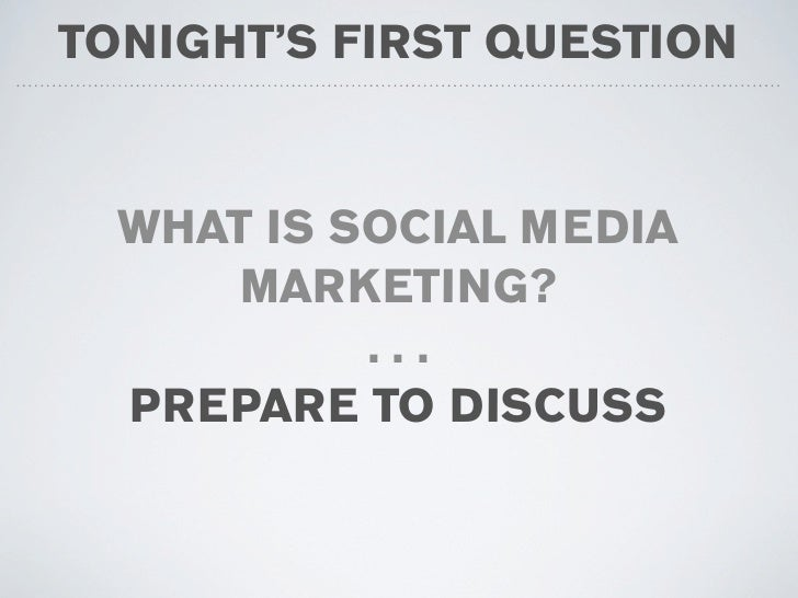 TONIGHT'S FIRST QUESTION     WHAT IS SOCIAL MEDIA       MARKETING?            ...   PREPARE TO DISCUSS