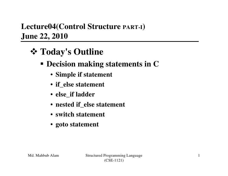 Lecture04(Control Structure PART-I)June 22, 2010      Todays Outline         Decision making statements in C           •  ...