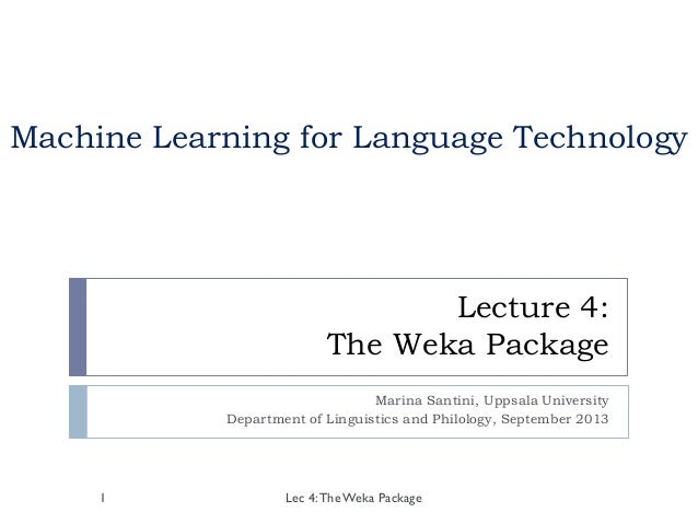 Lecture 4: The Weka Package Marina Santini, Uppsala University Department of Linguistics and Philology, September 2013 Lec...