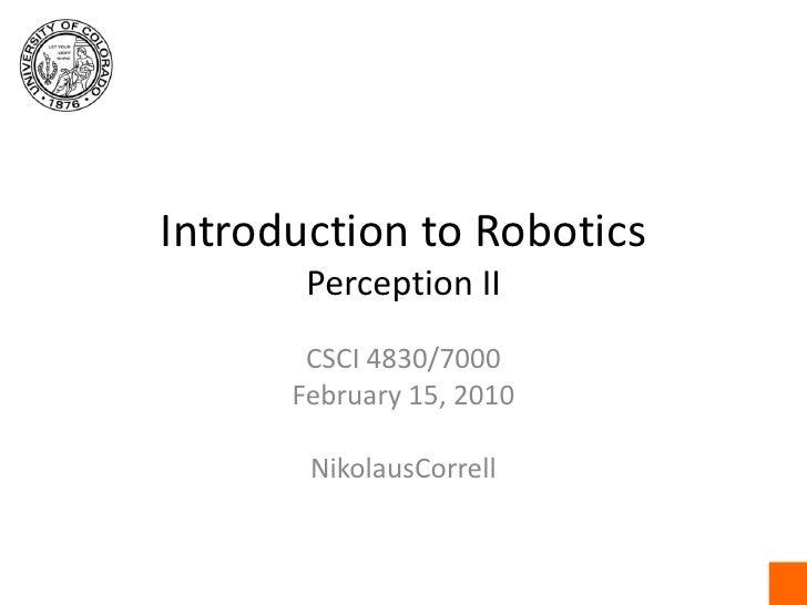 Introduction to RoboticsPerception II<br />CSCI4830/7000<br />February 15, 2010<br />NikolausCorrell<br />