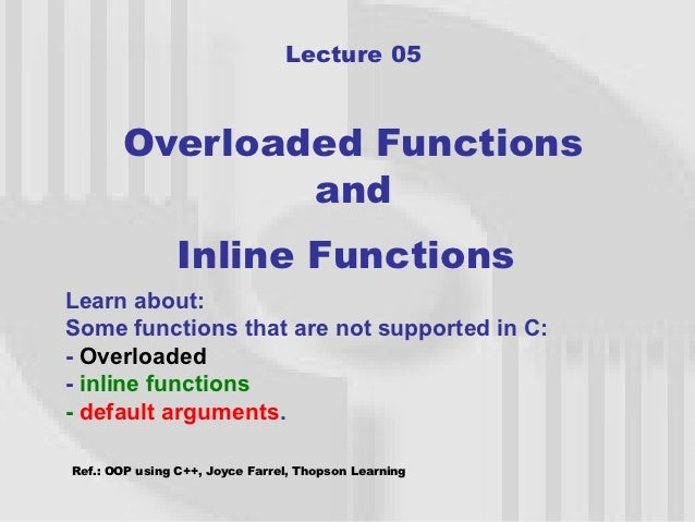 Lecture 05       Overloaded Functions               and                Inline FunctionsLearn about:Some functions that are...