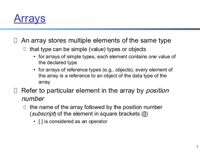 Arrays An array stores multiple elements of the same type that type can be simple (value) types or objects • for arrays of...