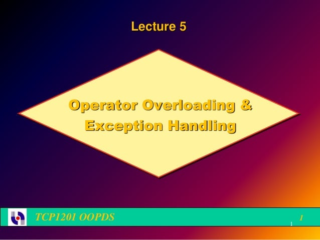 Lecture 5     Operator Overloading &      Exception HandlingTCP1201 OOPDS                     1                           ...