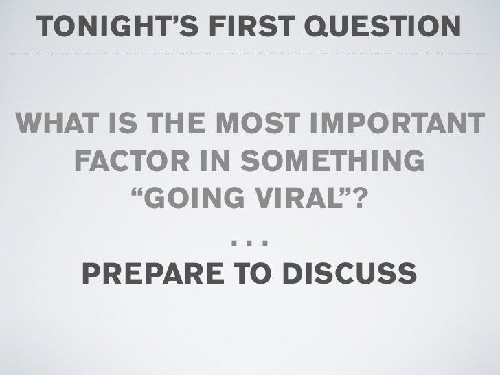 "TONIGHT'S FIRST QUESTION   WHAT IS THE MOST IMPORTANT   FACTOR IN SOMETHING        ""GOING VIRAL""?              ...    PREP..."
