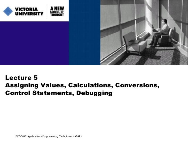 Lecture 5 Assigning Values, Calculations, Conversions, Control Statements, Debugging BCO5647 Applications Programming Tech...