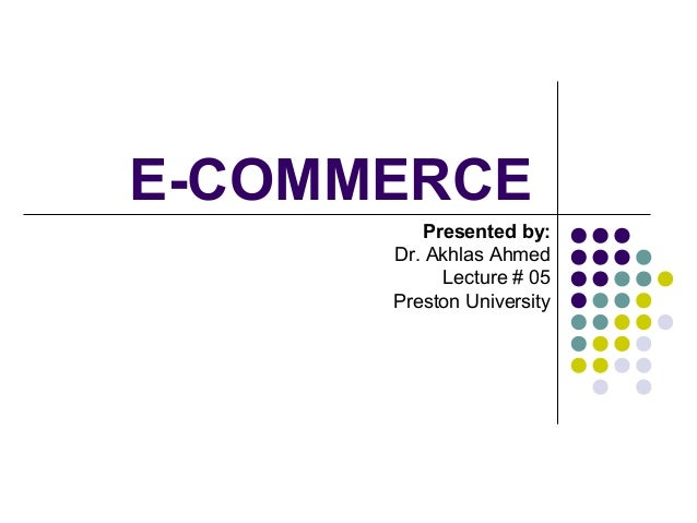 E-COMMERCE Presented by: Dr. Akhlas Ahmed Lecture # 05 Preston University