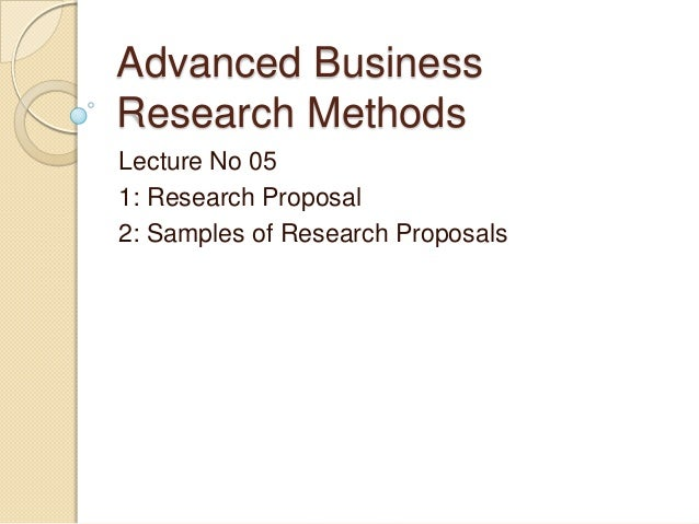 Advanced Business Research Methods Lecture No 05 1: Research Proposal 2: Samples of Research Proposals