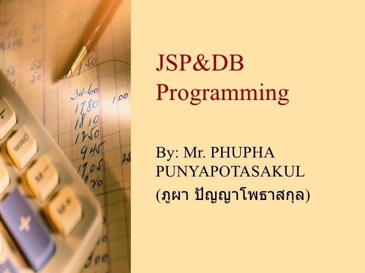 JSP&DB Programming By:  Mr. PHUPHA PUNYAPOTASAKUL ( ภูผา ปัญญาโพธาสกุล )