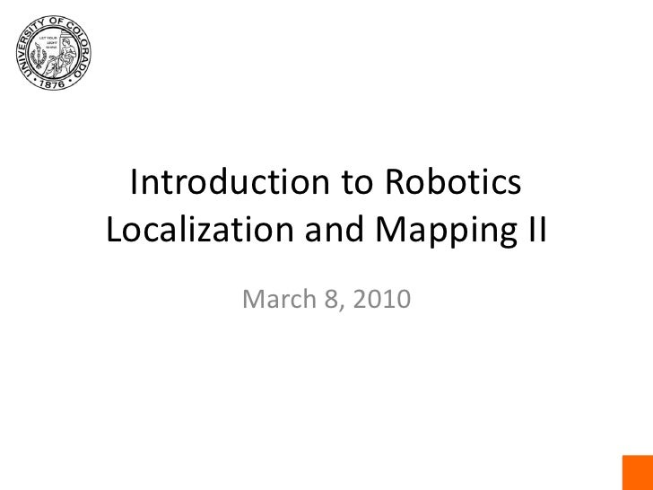Introduction to RoboticsLocalization and Mapping II<br />March 8, 2010<br />