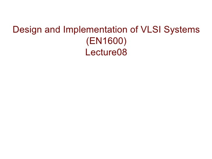 Design and Implementation of VLSI Systems                (EN1600)                Lecture08