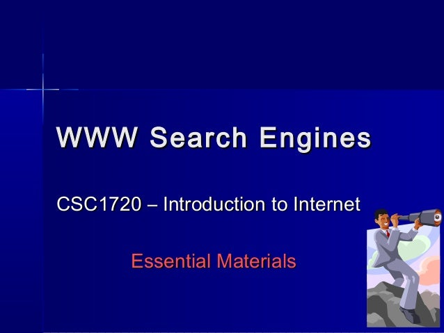 WWW Search Engines CSC1720 – Introduction to Internet Essential Materials