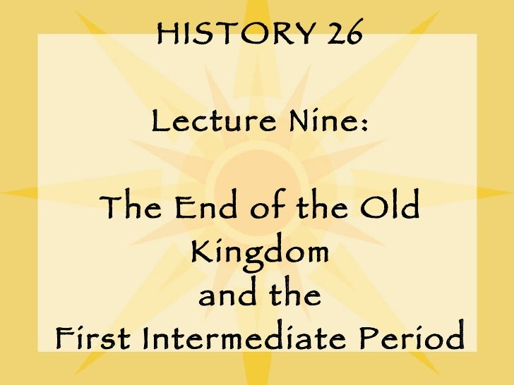 HISTORY 26 Lecture Nine: The End of the Old Kingdom and the First Intermediate Period