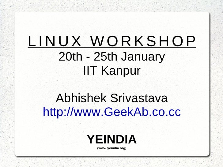 LINUX WORKSHOP 20th - 25th January IIT Kanpur Abhishek Srivastava http://www.GeekAb.co.cc YEINDIA (www.yeindia.org)