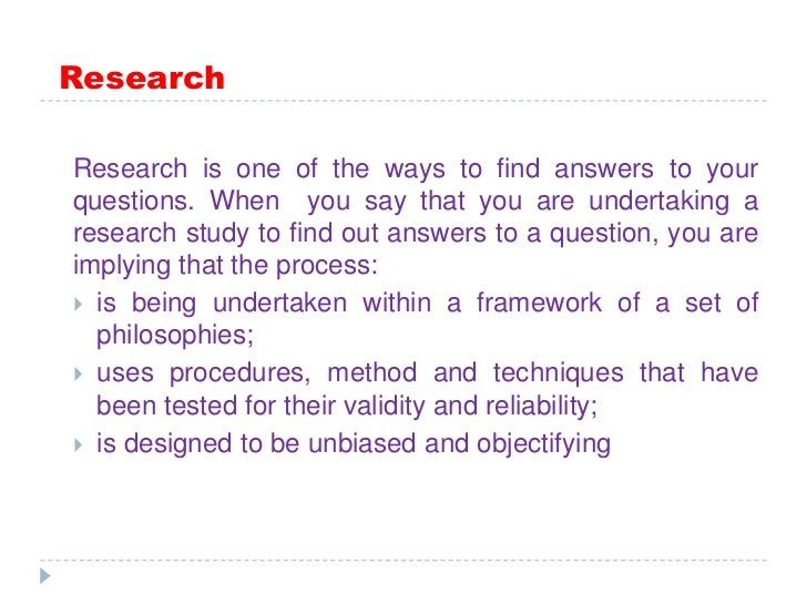 Research<br />Research is one of the ways to find answers to your questions. When  you say that you are undertaking a res...