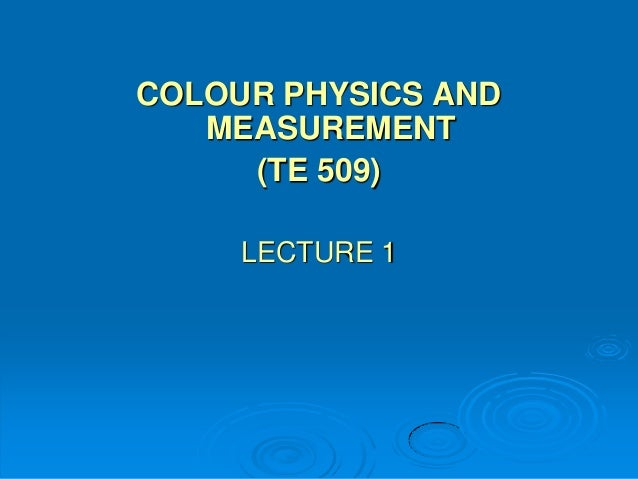COLOUR PHYSICS AND   MEASUREMENT     (TE 509)     LECTURE 1